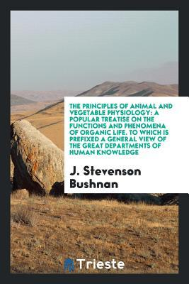 The Principles of Animal and Vegetable Physiology: A Popular Treatise on the Functions and Phenomena of Organic Life. to Which Is Prefixed a General View of the Great Departments of Human Knowledge