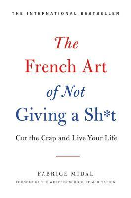 The French Art of Not Giving a Sh*t: Cut the Crap and Live Your Life by  Fabrice Midal