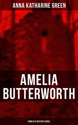 AMELIA BUTTERWORTH - Complete Mystery Series: That Affair Next Door, Lost Man's Lane: A Second Episode in the Life of Amelia Butterworth & The Circular Study