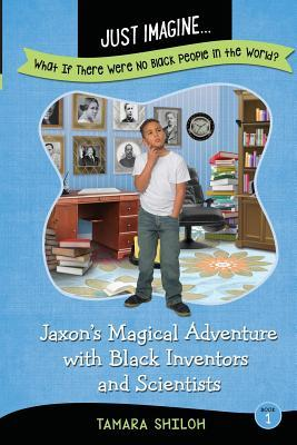Just Imagine...What If There Were No Black People in the World?: Jaxon's Magical Adventure with Black Inventors and Scientists
