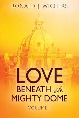 Love Beneath the Mighty Dome: Volume I