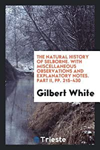 The Natural History of Selborne. with Miscellaneous Observations and Explanatory Notes. Part II, Pp. 215-430