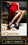 In and for the District of Desire: Short Stories from the Dark Crimes-of-the-Heart Beat