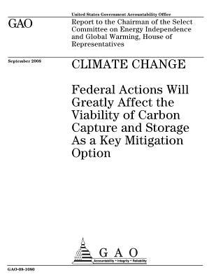 Climate Change: Federal Actions Will Greatly Affect the Viability of Carbon Capture and Storage as a Key Mitigation Option: Report to the Chairman of the Select Committee on Energy Independence and Global Warming, House of Representatives