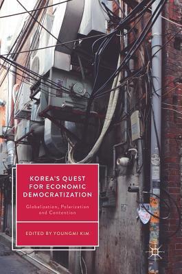 Korea's Quest for Economic Democratization Globalization, Polarization and Contention