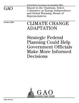 Climate Change Adaptation: Strategic Federal Planning Could Help Government Officials Make More Informed Decisions: Report to the Chairman, Select Committee on Energy Independence and Global Warming, House of Representatives.