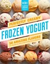 Perfect Frozen Yogurt: 106 Recipes for Creamy, Low-Fat, Slightly Tart Frozen Yogurts, Pies, Cakes, and Treats