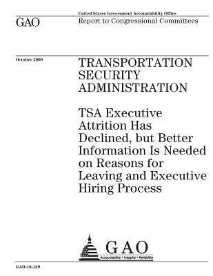 Transportation Security Administration: Tsa Executive Attrition Has Declined, But Better Information Is Needed on Reasons for Leaving and Executive Hiring Process: Report to Congressional Committees.