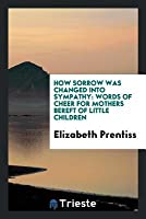 How Sorrow Was Changed Into Sympathy: Words of Cheer for Mothers Bereft of Little Children