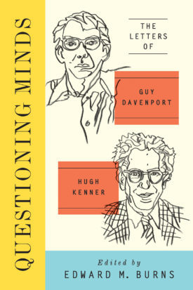 Questioning Minds, Volumes I and II: The Letters of Guy Davenport and Hugh Kenner