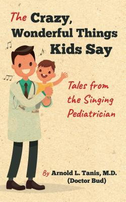 The Crazy, Wonderful Things Kids Say Tales from the Singing Pediatrician