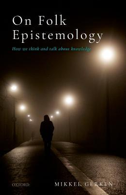 On Folk Epistemology How we Think and Talk about Knowledge