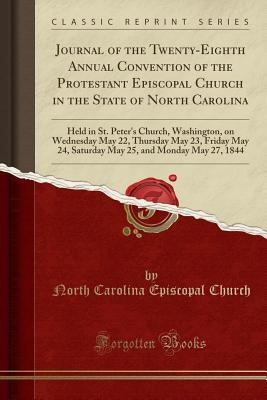Journal of the Twenty-Eighth Annual Convention of the Protestant Episcopal Church in the State of North Carolina: Held in St. Peter's Church, Washington, on Wednesday May 22, Thursday May 23, Friday May 24, Saturday May 25, and Monday May 27, 1844
