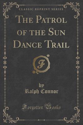 The Patrol of the Sun Dance Trail (Classic Reprint)