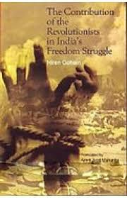 The Contribution of the Revolutionists in India's Freedom Str... by Hiren Gohain, Amrit Jyoti M...