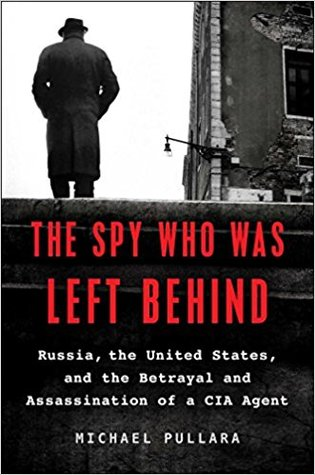 The Spy Who Was Left Behind: Russia, the United States, and the True Story of the Betrayal and Assassination of a CIA Agent