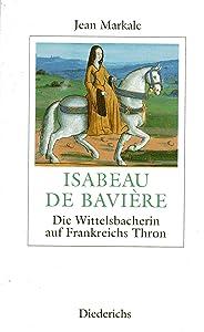 Isabeau de Bavière: Die Wittelsbacherin auf Frankreichs Thron