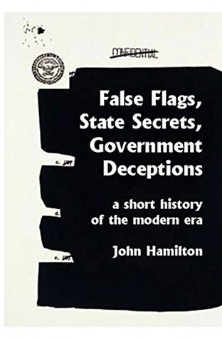 False Flags, State Secrets, Government Deceptions: A Short History of the Modern Era