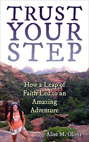 Trust Your Step: How a Leap of Faith Led to an Amazing Adventure Alise M. Oliver