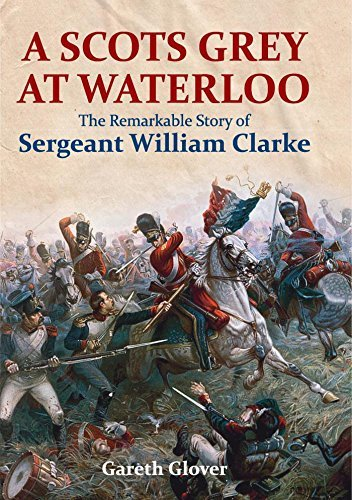 A Scots Grey at Waterloo The Remarkable Story of Sergeant William Clarke