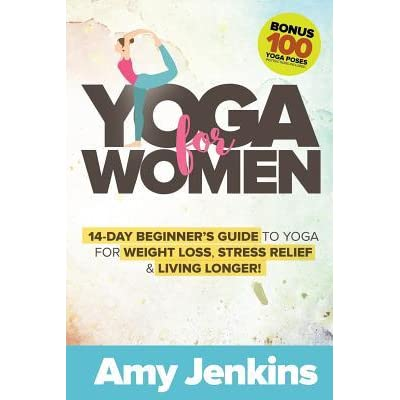 Yoga For Women 14 Day Beginner S Guide To Yoga For Weight Loss Stress Relief Living Longer By Amy Jenkins