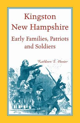 Kingston, New Hampshire Early Families, Patriots, and Soldiers Kathleen E. Hosier