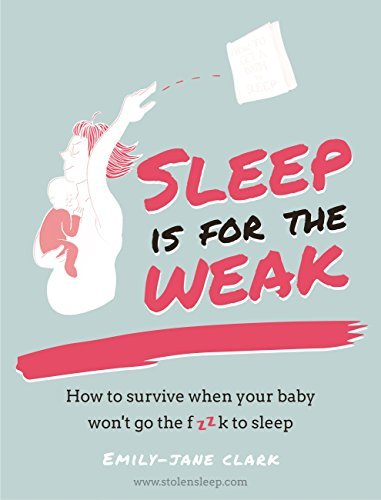 Sleep is for the Weak How to survive when your baby won't go the fk to sleep