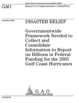Disaster Relief: Governmentwide Framework Needed to Collect and Consolidate Information to Report on Billions in Federal Funding for the 2005 Gulf Coast Hurricanes