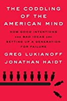 The Coddling of the American Mind: How Good Intentions and Bad Ideas Are Setting Up a Generation for Failure