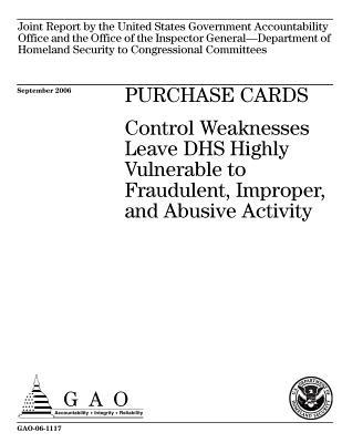 Purchase Cards: Control Weaknesses Leave Dhs Highly Vulnerable to Fraudulent, Improper, and Abusive Activity: Joint Report to the United States Government Accountability Office and the Office of the Inspector General--Department of Homeland Security to