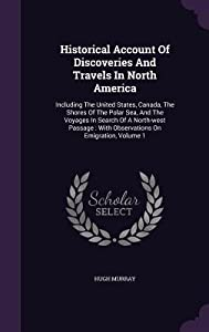 Historical Account of Discoveries and Travels in North America: Including the United States, Canada, the Shores of the Polar Sea, and the Voyages in Search of a North-West Passage: With Observations on Emigration, Volume 1