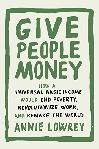 Give-People-Money-How-A-Universal-Basic-Income-Would-End-Poverty-Revolutionize-Work-And-Remake-The-World