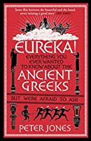 Eureka!: Everything You Ever Wanted to Know About the Ancient Greeks But Were Afraid to Ask
