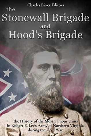 The Stonewall Brigade and Hood's Brigade: The History of the Most Famous Units in Robert E. Lee's Army of Northern Virginia during the Civil War
