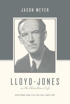 Lloyd-Jones on the Christian Life by Jason C. Meyer