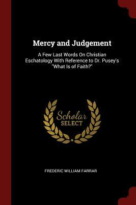 Mercy and Judgement: A Few Last Words on Christian Eschatology with Reference to Dr. Puseys What Is of Faith? Frederic W. Farrar
