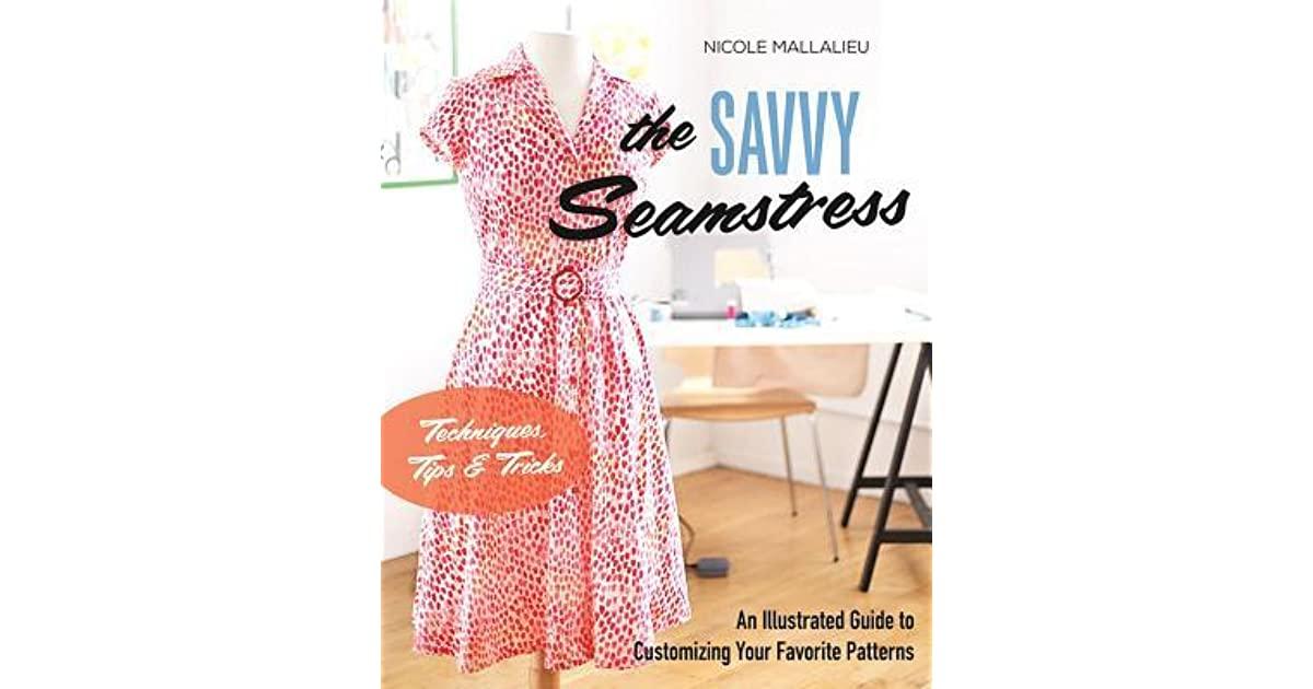 The Savvy Seamstress An Illustrated Guide To Customizing Your Favorite Patterns By Nicole Mallalieu