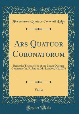 Ars Quatuor Coronatorum, Vol. 2: Being the Transactions of the Lodge Quatuor Coronati of A. F. and A. M., London, No. 2076  by  Freemasons Quatuor Coronati Lodge