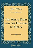 The White Devil and the Duchess of Malfy (Classic Reprint)