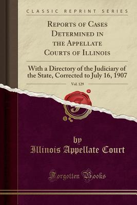 Reports of Cases Determined in the Appellate Courts of Illinois, Vol. 129: With a Directory of the Judiciary of the State, Corrected to July 16, 1907 (Classic Reprint)