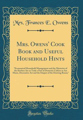 Mrs. Owens' Cook Book and Useful Household Hints: Economical Household Management and the Mysteries of the Kitchen Are as Truly a Part of Domestic Culture as Are Music, Decorative Art and the Etiquet of the Drawing Room; (Classic Reprint)