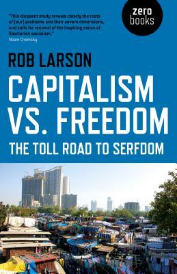 Capitalism vs  Freedom: The Toll Road to Serfdom by Rob Larson