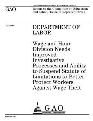 Department of Labor: Wage and Hour Division Needs Improved Investigative Processes and Ability to Suspend Statute of Limitations to Better Protect Workers Against Wage Theft: Report to the Committee on Education and Labor, House of Representatives.