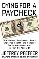 Dying for a Paycheck: How Modern Management Harms Employee Health and Company Performance—and What We Can Do About It: How Modern Management Harms Employee What We Can Do About It