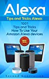 Alexa: 1001 Tips and Tricks How To Use Your Amazon Alexa devices