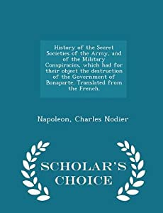 History of the Secret Societies of the Army, and of the Military Conspiracies, Which Had for Their Object the Destruction of the Government of Bonaparte. Translated from the French.