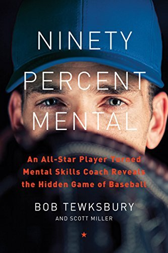 Ninety Percent Mental An All-Star Player Turned Mental Skills Coach Reveals the Hidden Game of Baseball