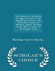 The History of the Battle of Agincourt and of the Expedition of Henry the Fifth Into France: To Which Is Added, the Roll of the Men at Arms, in the English Army - Scholar's Choice Edition