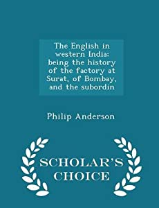 The English in Western India; Being the History of the Factory at Surat, of Bombay, and the Subordin - Scholar's Choice Edition