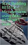 Start Building RESTful Microservices using Akka HTTP with Scala: A Quick Start Guide to building Microservices using Akka HTTP with Scala in a One-Week Read